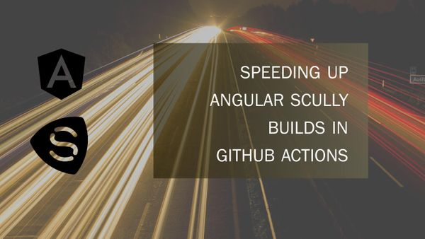 Speeding Up Angular Scully Builds in GitHub Actions